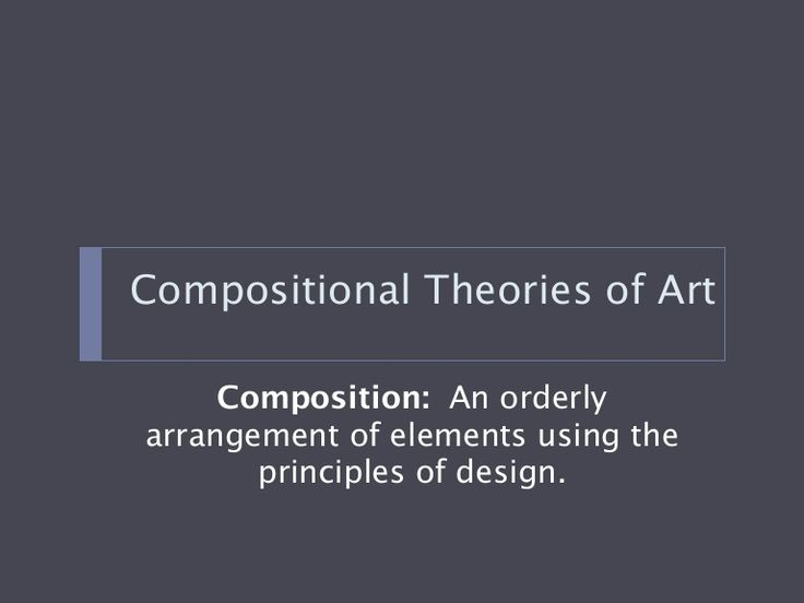 Compositional Theories of Art     Composition: An orderlyarrangement of elements using the       principles of design.