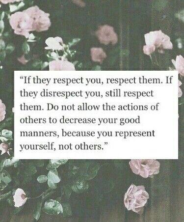 """""""Se eles respeitarem você, respeite eles. Se eles desrespeitarem você, continue respeitando eles. Não permita que as ações dos outros diminua as suas boas maneiras, porque você representa a si mesmo, não os outros."""""""