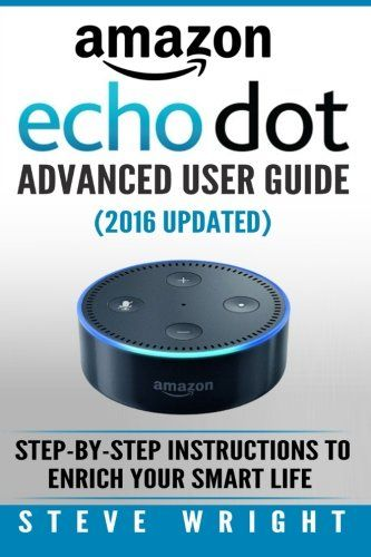 Amazon Echo Dot: Amazon Dot Advanced User Guide (2016 Updated): Step-by-Step Instructions to Enrich Your Smart Life! (Amazon Echo, Dot, Echo Dot, Amazon Echo User Manual, Echo Dot ebook, Amazon Dot) by Steve Wright. Don't Spend HOURS trying to figure out AMAZON ECHO DOT! Go from Beginner to EXPERT in 60 minutes Do you want to Buy Amazon Echo Dot and curious to understand how this device will add more convenience to your Life ? Have you bought Echo Dot already and now wondering how to…