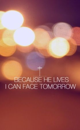 Because HE lives, I can face tomorrow. Because HE lives, all fear is gone. Because I know who holds the future. And life is worth the living just because HE lives.