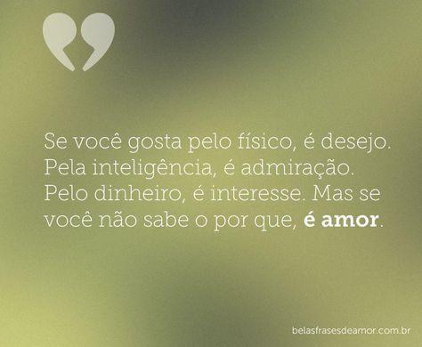 Se você gosta pelo físico, é desejo. Pela inteligência, é admiração. Pelo dinheiro, é interesse. Mas se você não sabe o por que, é amor.