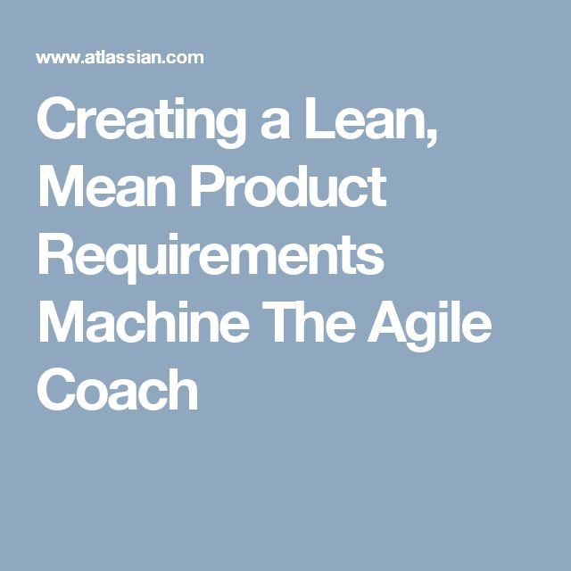 Creating a Lean, Mean Product Requirements Machine The Agile Coach