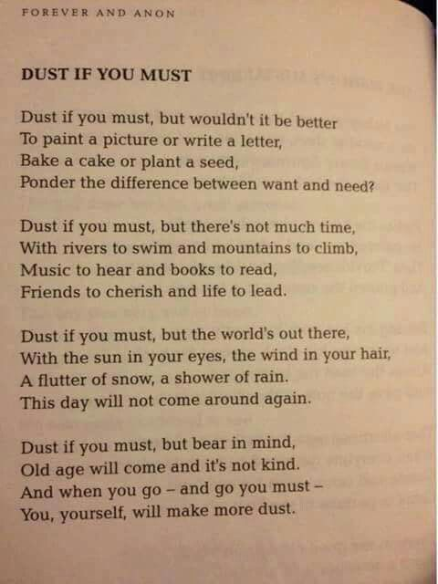Dust less, live more ;) we read this at my dads funeral, it would have thought it was very apt (and funny).