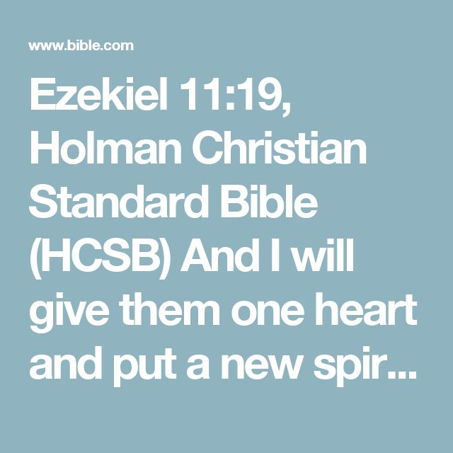 Ezekiel 11:19, Holman Christian Standard Bible (HCSB) And I will give them one heart  and put a new spirit within them; I will remove their heart of stone  from their bodies  and give them a heart...