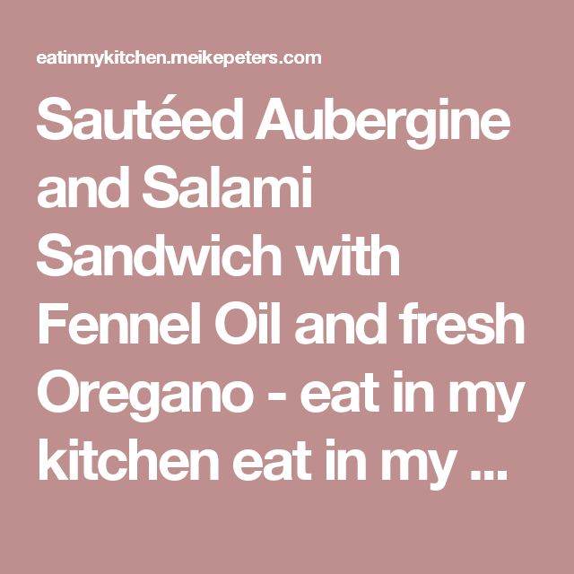 Sautéed Aubergine and Salami Sandwich with Fennel Oil and fresh Oregano - eat in my kitchen eat in my kitchen