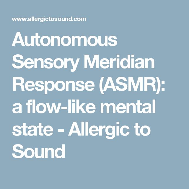 Autonomous Sensory Meridian Response (ASMR): a flow-like mental state - Allergic to Sound