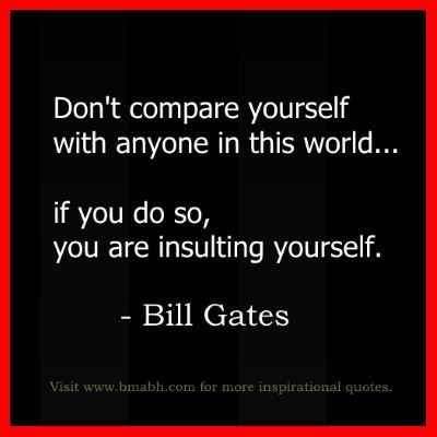 Inspirational Bill Gates Quotes - Don't compare yourself with anyone in this world...if you do so, you are insulting yourself. Share to Inspire Others : ) For more #quotes and #inspiration, follow us at https://www.pinterest.com/bmabh/ or visit our website www.bmabh.com