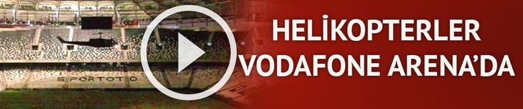 Helikopterler Vodafone Arena'da | VİDEO