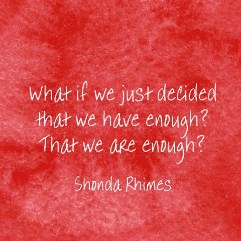 What if we just decided that we have enough? That we are enough? — Shonda Rhimes