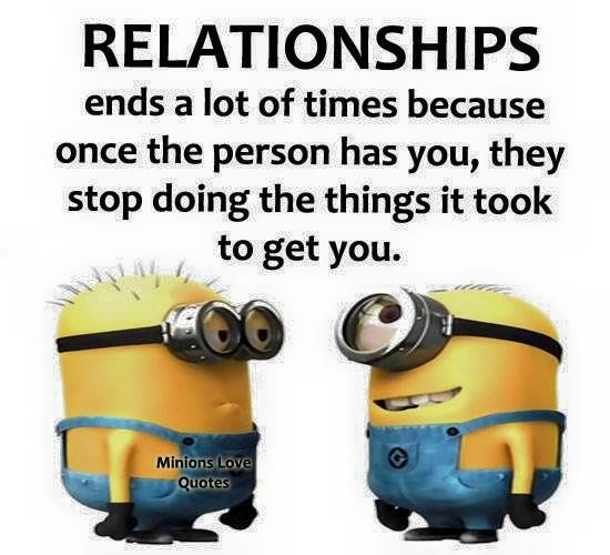 Relationships ends a lot of times because once the person has you, they stop doing the things it took to get you.