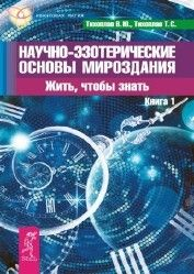 Тихоплав В.Ю., Тихоплав Т.С. - Научно-эзотерические основы мироздания. Жить, чтобы знать. Книга 1