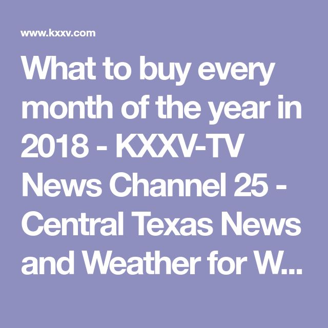 What to buy every month of the year in 2018 - KXXV-TV News Channel 25 - Central Texas News and Weather for Waco, Temple, Killeen |