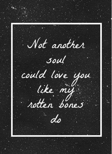 Gaslight Anthem - not another soul could love you like my rotten bones do
