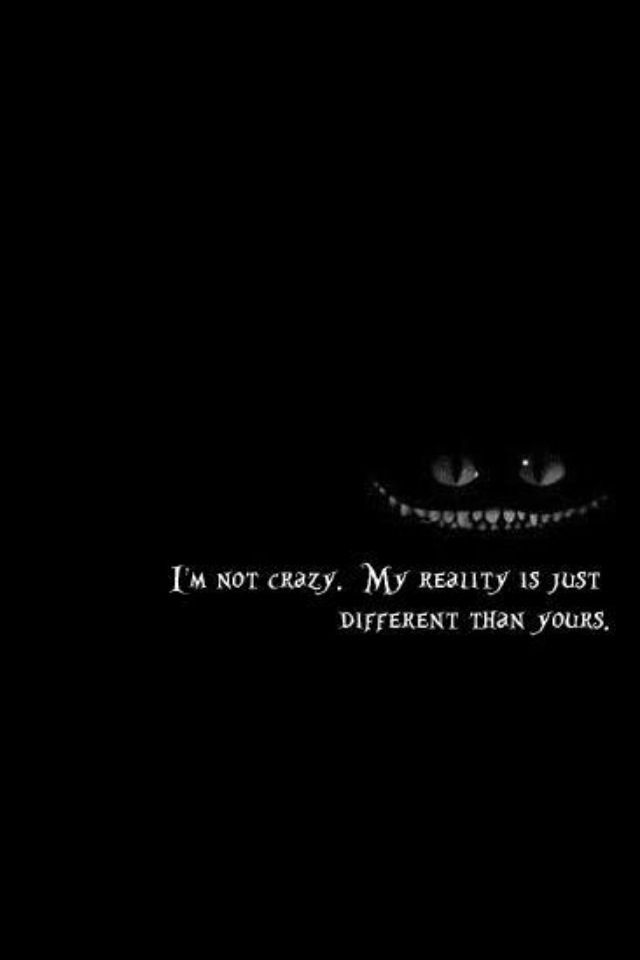 I'm not crazy, my reality is just different than yours: TRUTH! alice in wonderland