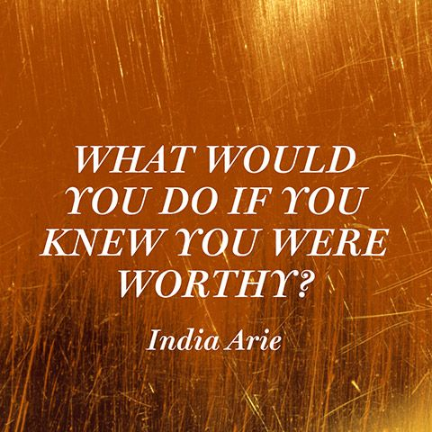 What would you do if you knew you were worthy?