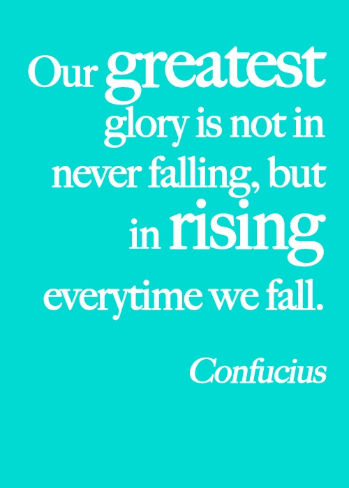 our greatest glory is not in never falling but in rising every time we fall Our greatest glory is not in never falling, but in rising every time we fall -  confucius  browse our collection of failure quotes and sayings share failure  quotes.