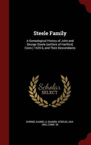 Steele Family: A Genealogical History of John and George Steele, (Settlers of Hartford, Conn., ) 1635-6, and Their Descendants, with an Appe
