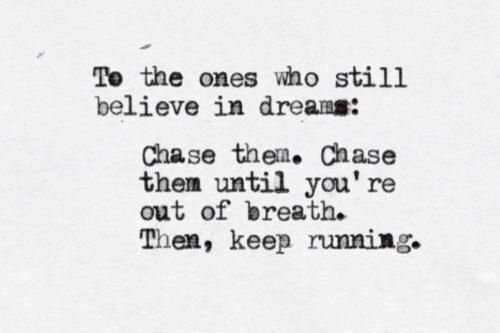 To the ones who still believe in dreams: Chase them. Chase them until you're out of breath.  Then, keep running.
