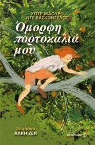 Όμορφη πορτοκαλιά μου, Χ. Μ. ντε Βασκονσέλος - Όταν μεγαλώσει, ο Ζεζέ θέλει να γίνει ποιητής. Προς το παρόν, όμως, είναι ένας πιτσιρικάς που ανακαλύπτει τη ζωή και τον κόσμο. Στο σπίτι κάνει τη μια αταξία μετά την άλλη και εισπράττει τις ανάλογες ξυλιές. Στο σχολείο, όμως, είναι ένας πραγματικός άγγελος με χρυσή καρδιά και αστείρευτη φαντασία.