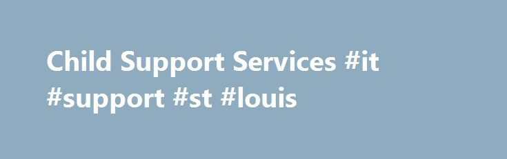 Child Support Services #it #support #st #louis http://botswana.remmont.com/child-support-services-it-support-st-louis/  # Child Support Services Overview The Missouri Department of Social Services' Missouri Family Support Division (FSD) is the agency that provides child support services to: Custodial parents – parents who live with the children. Noncustodial parents – parents who do not live with the children. Custodians – legal guardians of the children (other than the parents). Adult…