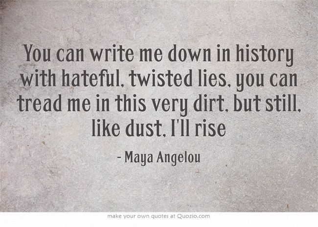 You can write me down in history with hateful, twisted lies, you can tread me in this very dirt, but still, like dust, I'll rise