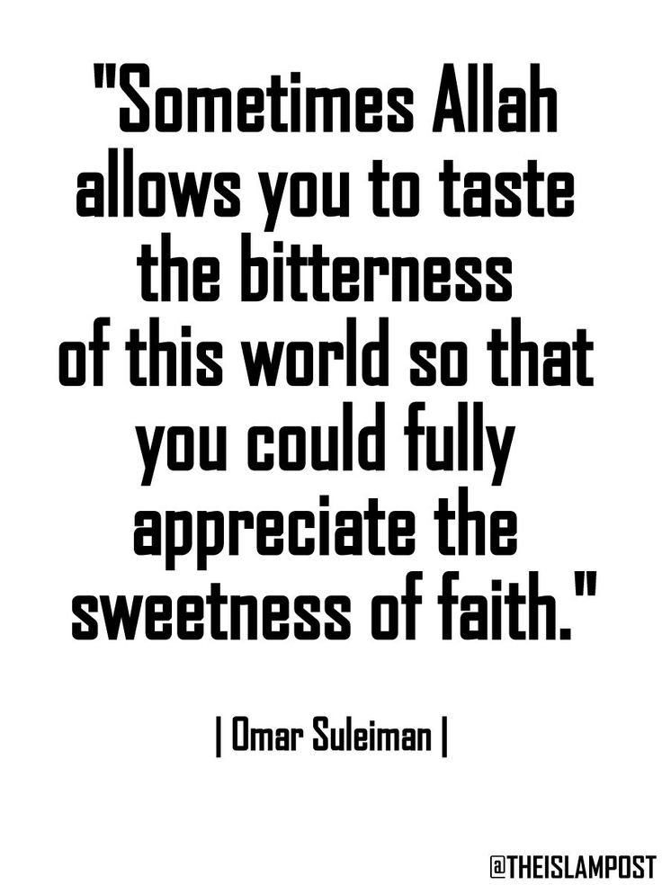 """Sometimes Allah allows you to taste the bitterness of this world so that you could fully appreciate the sweetness of faith."" 