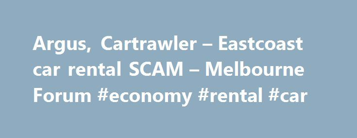 Argus, Cartrawler – Eastcoast car rental SCAM – Melbourne Forum #economy #rental #car http://rentals.remmont.com/argus-cartrawler-eastcoast-car-rental-scam-melbourne-forum-economy-rental-car/  #argus car rental # Argus, Cartrawler Eastcoast car rental SCAM Indonesia 05 September 2012, 15:17 I made the car rental reservation via arguscarhire.com (first time), when I made the inquiry, it says all charges all included on the rental fee. Cartrawler team responded my booking and east coast car…