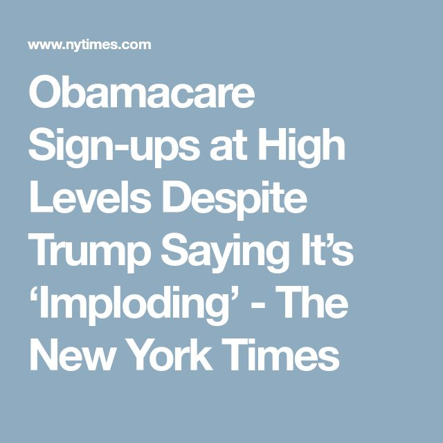 Obamacare Sign-ups at High Levels Despite Trump Saying It's 'Imploding' - The New York Times