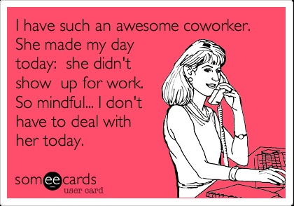 Funny Confession Ecard: I have such an awesome coworker. She made my day today: she didn't show up for work. So mindful... I don't have to deal with her today.