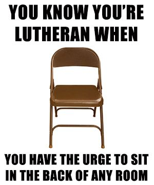 You know you're Lutheran when... you have the urge to sit in the back of any room. #Lutheran #Humor