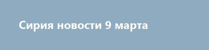 Сирия новости 9 марта http://rusdozor.ru/2017/03/09/siriya-novosti-9-marta/  7:00  Сирия новости 9 марта 7.00 almasdarnews.com / Prt Scr Сирия, 9марта. в Алеппо ИГ* распространяет фейки о собственных терактах, в Хомсе остатки боевиков принуждают к миру. Об этом сообщает военный источник Федерального агентства новостей (ФАН) в Сирии Ахмад ...