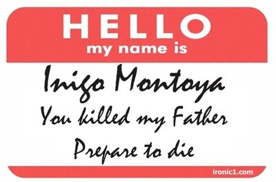 """My sister has a t-shirt with this on it.  Once when she wearing it a cashier said, """"Have a nice day, Mrs. Montoya.""""  She was confused for hours."""