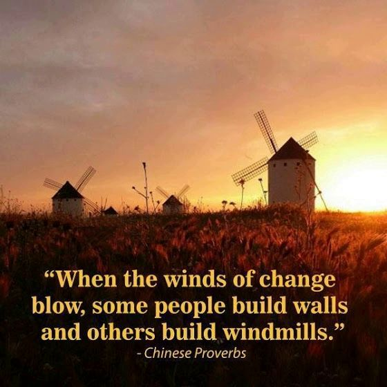 When the winds of change blow, some people build walls and others build windmills. Chinese proverb.