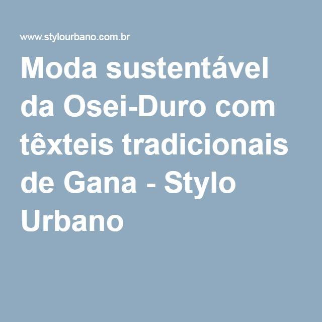 Moda sustentável da Osei-Duro com têxteis tradicionais de Gana - Stylo Urbano