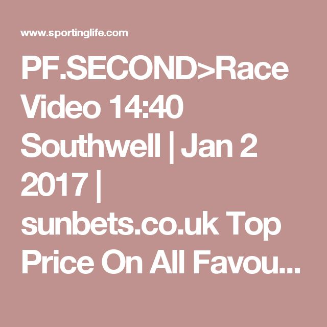 PF.SECOND>Race Video 14:40 Southwell | Jan 2 2017 | sunbets.co.uk Top Price On All Favourites Claiming Stakes | Horse Racing Betting Tips | Racecards, Live Results  News | Sporting Life