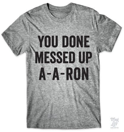 You done messed up A-A-Ron!