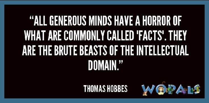 """All generous minds have a horror of what are commonly called 'Facts'. They are the brute beasts of the intellectual domain."" -- Thomas Hobbes"