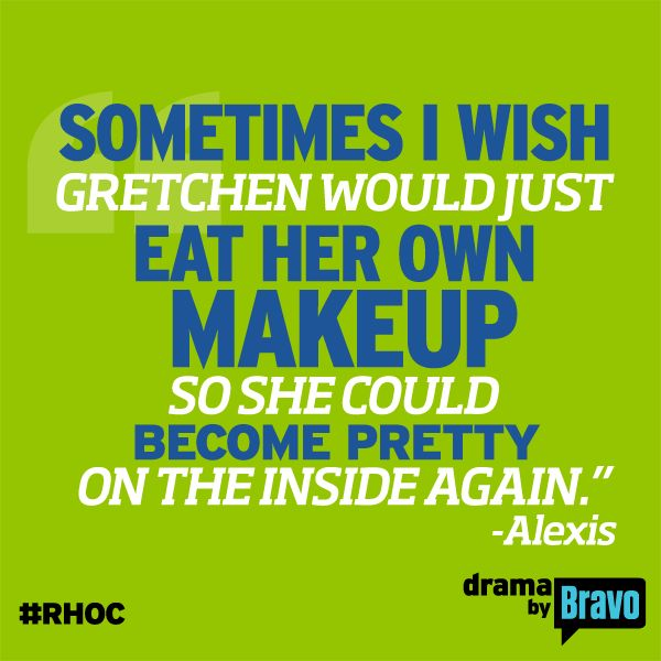 Sometimes I wish Gretchen would just eat her own makeup so she could become pretty on the inside again. - Alexis  Real Housewives of Orange County