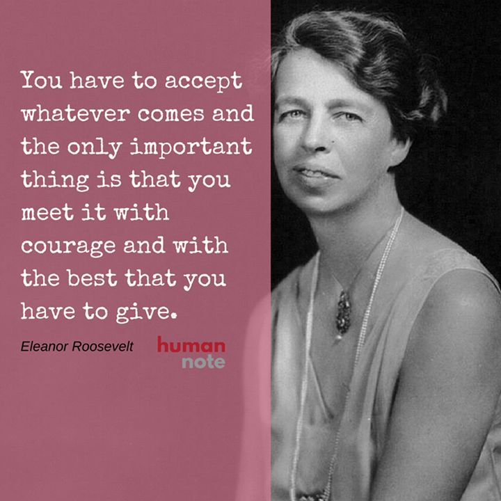 Thoughts on courage from Eleanor Roosevelt.                                                                                                                                                                                 More