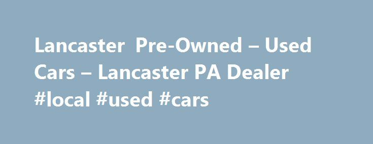 Lancaster Pre-Owned – Used Cars – Lancaster PA Dealer #local #used #cars http://sweden.remmont.com/lancaster-pre-owned-used-cars-lancaster-pa-dealer-local-used-cars/  #used cars dealerships # Lancaster Pre-Owned – Lancaster PA, 17601 YOU PREMIER AUTO DEALER THAT DEALS WITH GOOD CREDIT BAD CREDIT AND ALL TYPES OF CREDIT IN BETWEEN. WE ARE ONE OF LANCASTER COUNTY PREFERRED BAD CREDIT LENDER. WE OFFER ALL MAKES AND MODELS SUCH AS FORD CHEVY CHEVROLET LINCOLN DODGE RAM CHRYSLER AUDI BMW LEXUS…