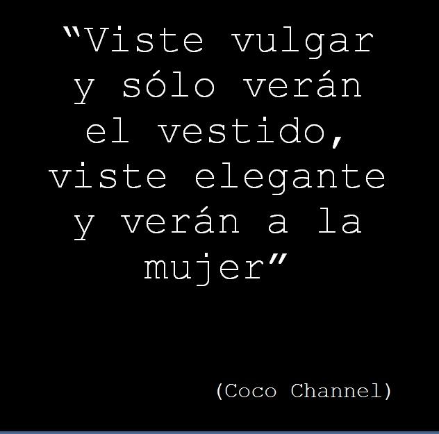 """""""Viste vulgar y sólo verán el vestido, viste elegante y verán a la mujer""""         (Coco Channel)"""
