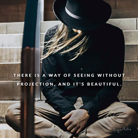 There is a way of seeing without projection, and it's beautiful. - Byron Katie Can you see? thework.com