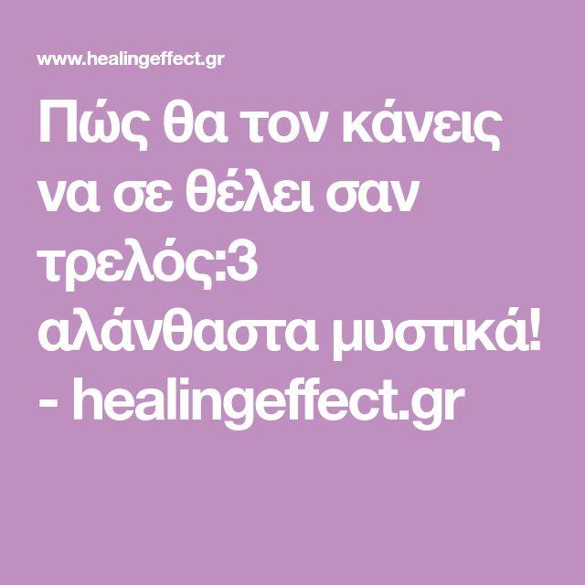 Πώς θα τον κάνεις να σε θέλει σαν τρελός:3 αλάνθαστα μυστικά! - healingeffect.gr
