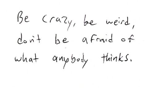 Pinterest Crazy Quotes: Be Crazy Be Weird Don't Be Afraid Of What Anybody Thinks