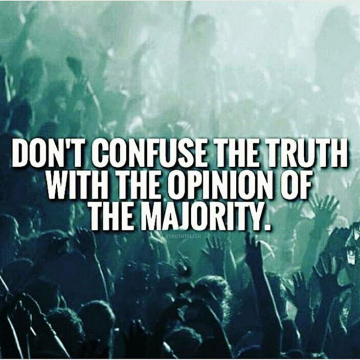 Just because it's acceptable to the masses or the majority of people might share an opinion, it doesn't make it true.
