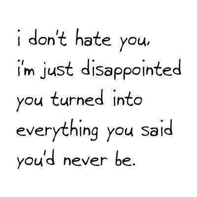 I don't hate you, I'm just disappointed you turned into everything you said you'd never be. - Unknown