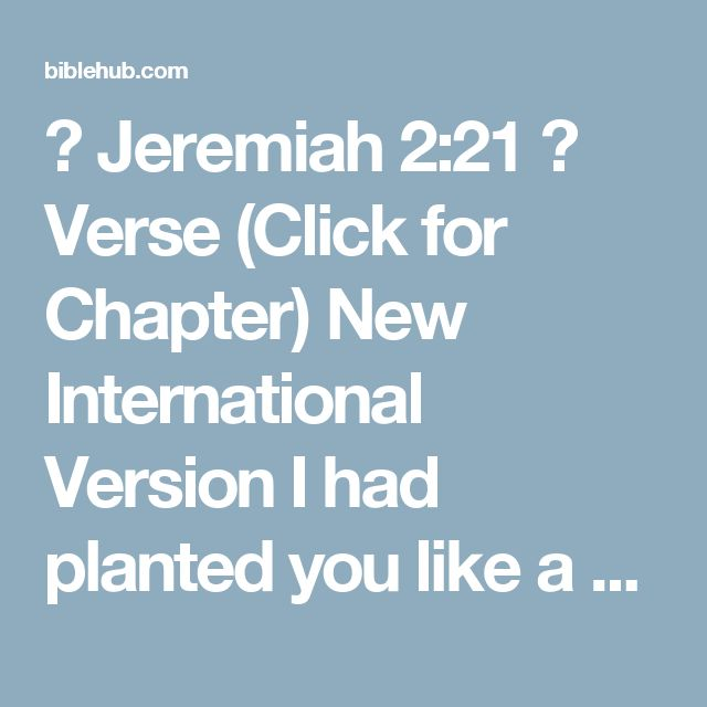 ◄ Jeremiah 2:21 ►  Verse (Click for Chapter)  New International Version  I had planted you like a choice vine of sound and reliable stock. How then did you turn against me into a corrupt, wild vine?    New Living Translation  But I was the one who planted you, choosing a vine of the purest stock--the very best. How did you grow into this corrupt wild vine?