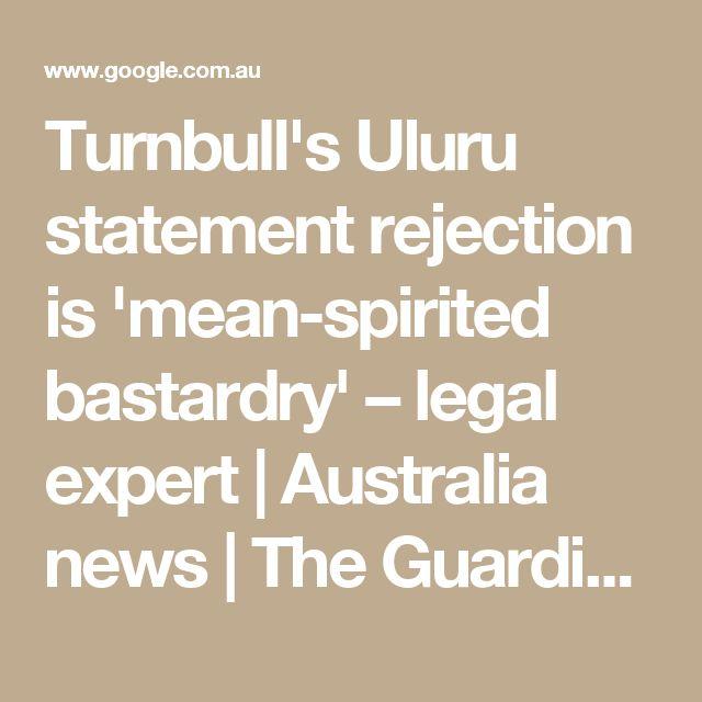 Turnbull's Uluru statement rejection is 'mean-spirited bastardry' – legal expert   Australia news   The Guardian