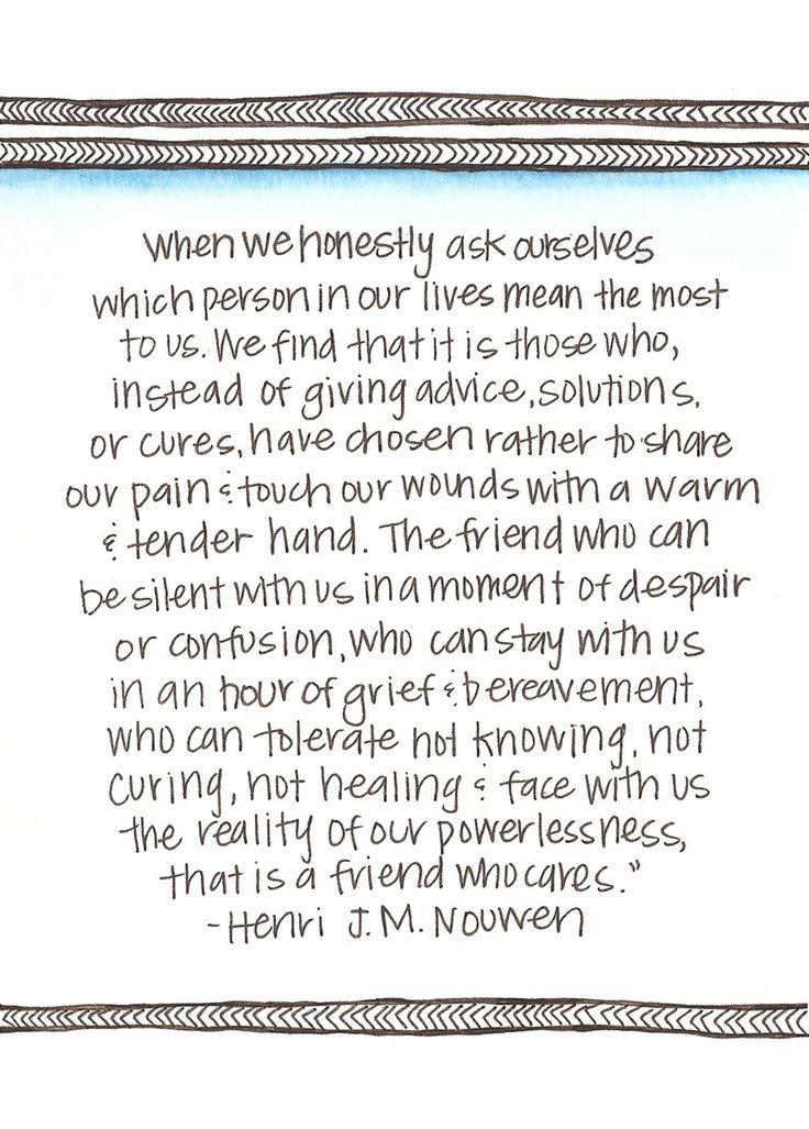 """""""Quando nós nos perguntar honestamente quais pessoas em nossas vidas mais significam para nós, muitas vezes achamos que são aqueles que, em vez de dar conselhos, soluções ou curas, escolheram em vez de partilhar a nossa dor e tocar nossas feridas com um caloroso e terna mão. O amigo que pode ser silenciosa conosco em um momento de desespero ou confusão, que pode ficar com a gente em uma hora de tristeza e luto, que consegue tolerar o não saber, não curar, confronta com nós a realidade…"""