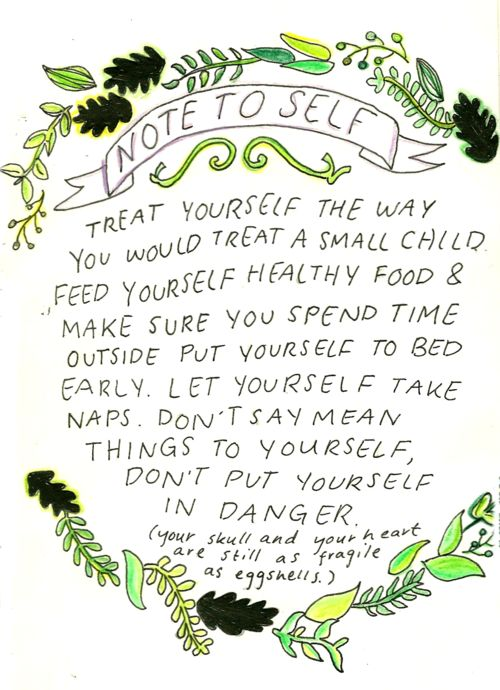 Treat yourself the way you would a small child. Feed yourself healthy food  make sure you spend time outside. Put yourself to be early. Let yourself take naps. Don't say mean things to yourself, don't put yourself in danger. (Your skull  heart are still as fragile as eggshells)